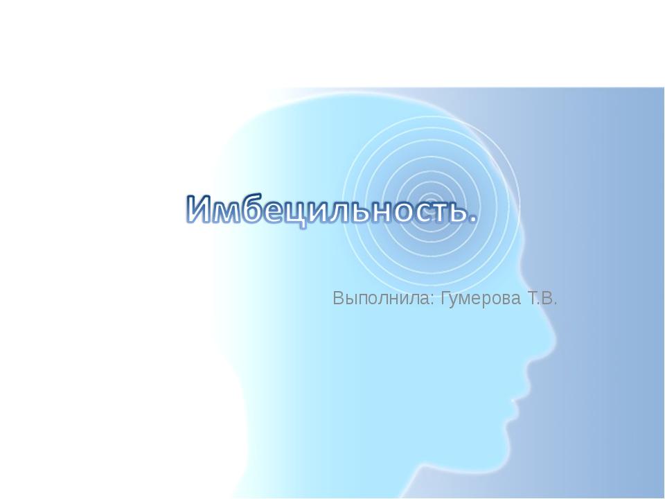 Выполнила: Гумерова Т.В.