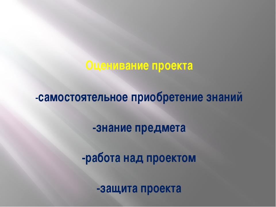 Оценивание проекта -самостоятельное приобретение знаний -знание предмета -ра...