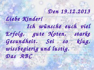 Den 19.12.2013 Liebe Kinder! Ich wünsche euch viel Erfolg, gute Noten, starke