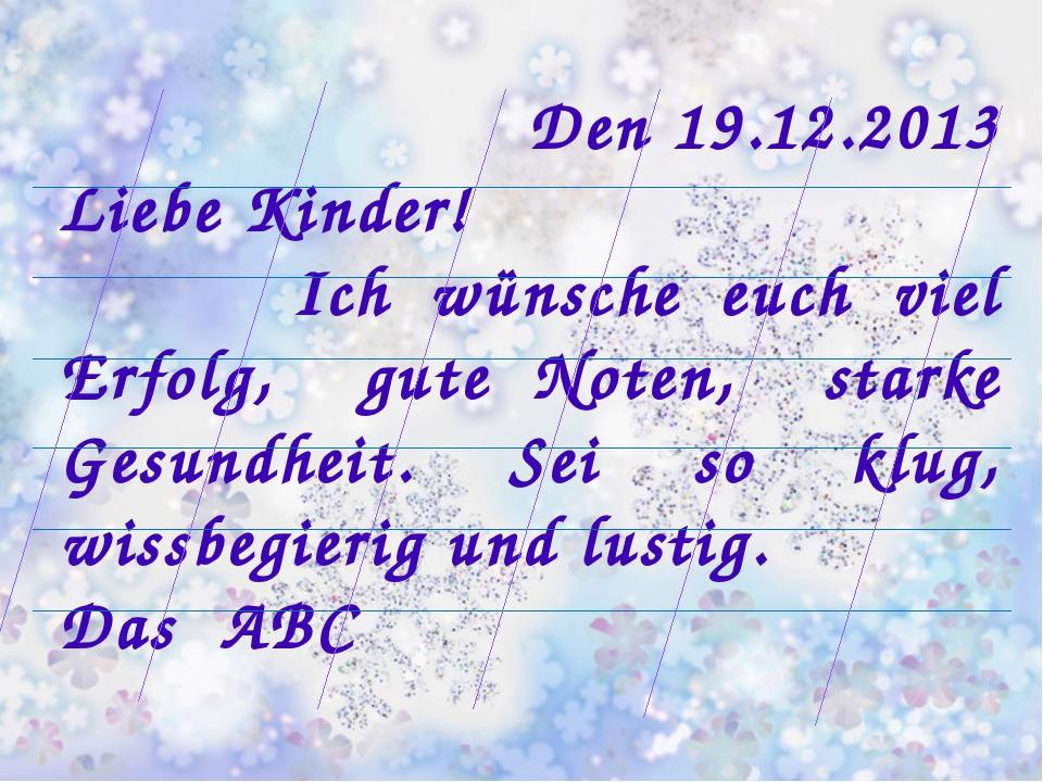 Den 19.12.2013 Liebe Kinder! Ich wünsche euch viel Erfolg, gute Noten, starke...