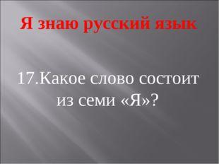 Я знаю русский язык 17.Какое слово состоит из семи «Я»?