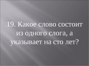 19. Какое слово состоит из одного слога, а указывает на сто лет?