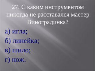 27. С каким инструментом никогда не расставался мастер Виноградинка? а) игла;