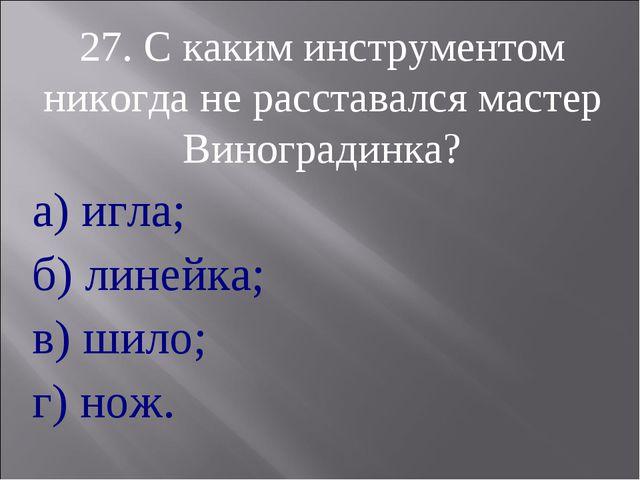27. С каким инструментом никогда не расставался мастер Виноградинка? а) игла;...