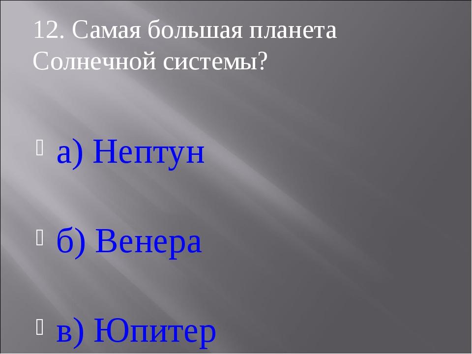 а) Нептун б) Венера в) Юпитер 12. Самая большая планета Солнечной системы?