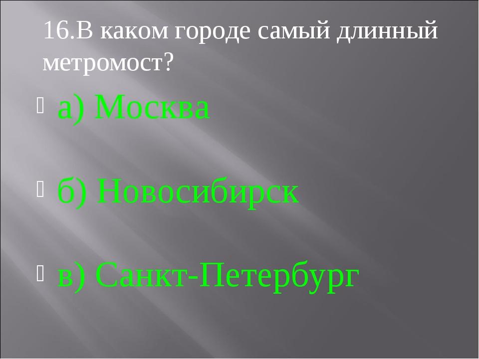 а) Москва б) Новосибирск в) Санкт-Петербург 16.В каком городе самый длинный м...