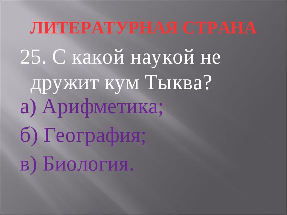 ЛИТЕРАТУРНАЯ СТРАНА 25. С какой наукой не дружит кум Тыква? а) Арифметика; б)...