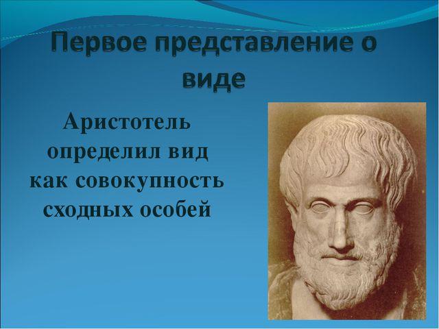 Аристотель определил вид как совокупность сходных особей
