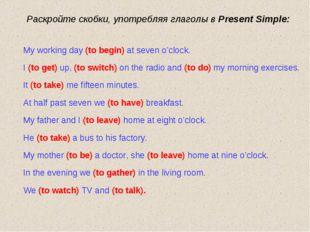 Раскройте скобки, употребляя глаголы в Present Simple: My working day (to beg