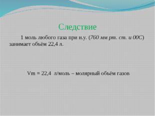 Следствие 1 моль любого газа при н.у. (760 мм рт. ст. и 00C) занимает объём 2