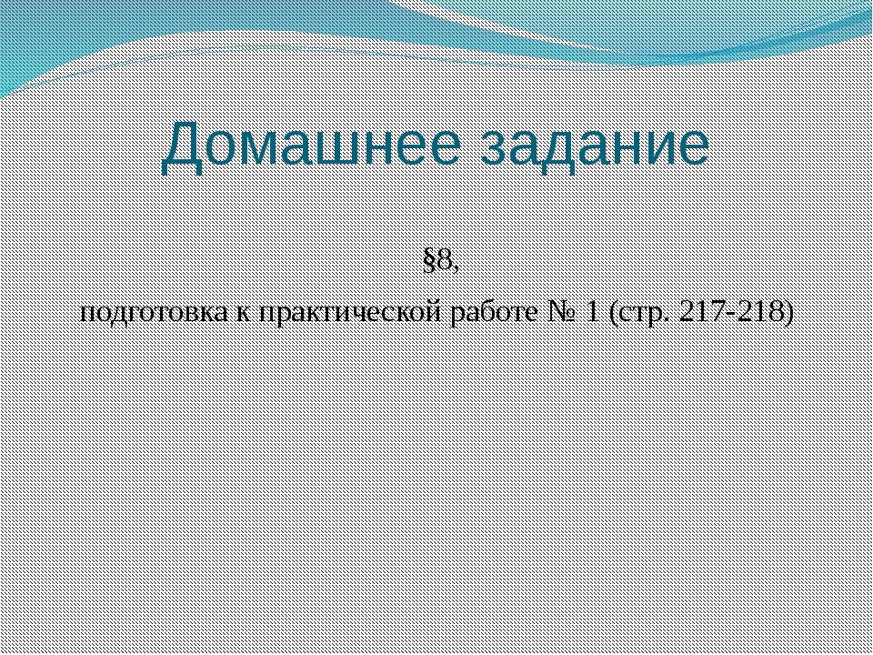 Домашнее задание §8, подготовка к практической работе № 1 (стр. 217-218)