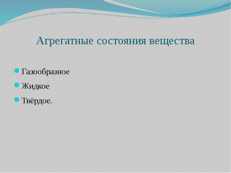 Агрегатные состояния вещества Газообразное Жидкое Твёрдое.