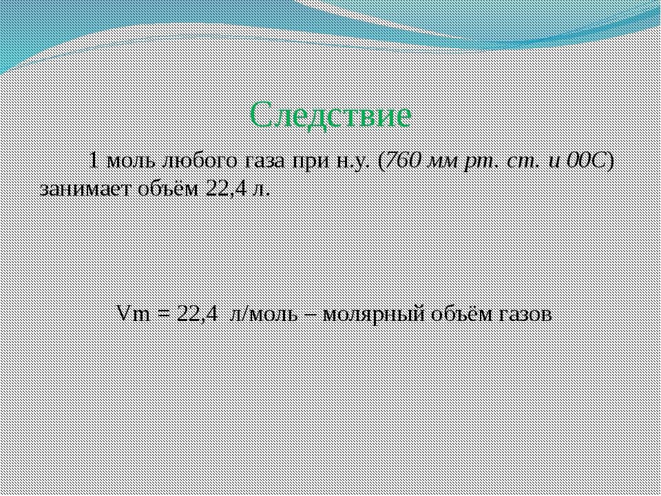 Следствие 1 моль любого газа при н.у. (760 мм рт. ст. и 00C) занимает объём 2...