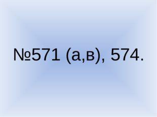 №571 (а,в), 574.