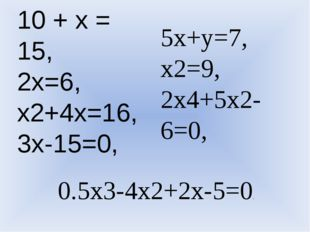 10 + х = 15, 2x=6, x2+4x=16, 3x-15=0, 5x+y=7, x2=9, 2x4+5x2-6=0, 0.5x3-4x2+2x