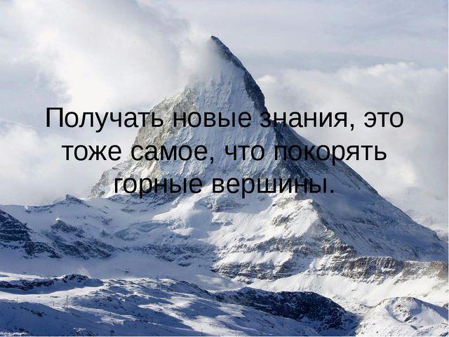 Получать новые знания, это тоже самое, что покорять горные вершины.
