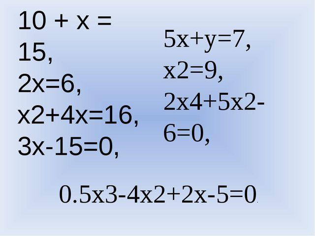10 + х = 15, 2x=6, x2+4x=16, 3x-15=0, 5x+y=7, x2=9, 2x4+5x2-6=0, 0.5x3-4x2+2x...