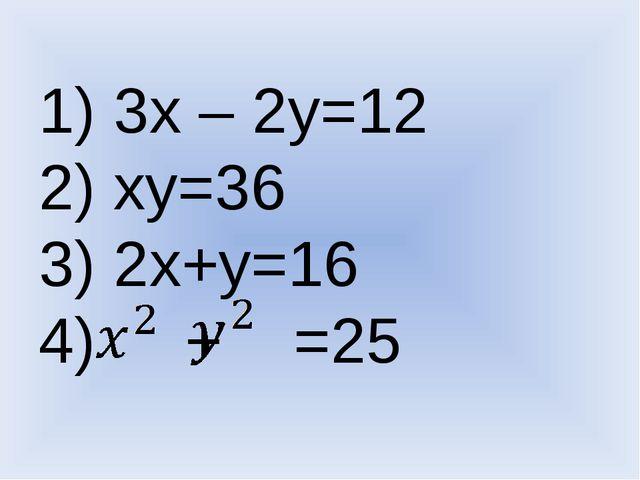 1) 3х – 2у=12 2) ху=36 3) 2х+у=16 4) + =25