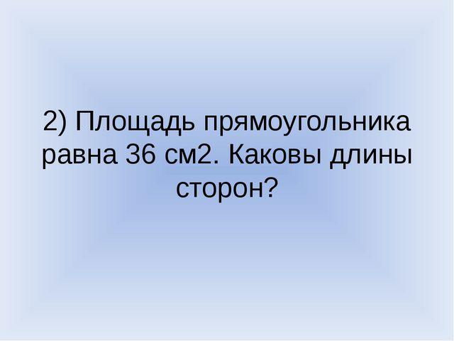 2) Площадь прямоугольника равна 36 см2. Каковы длины сторон?