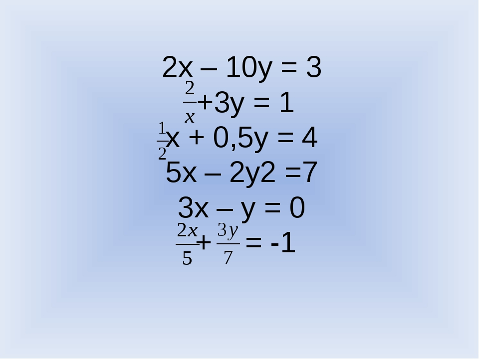 2х – 10у = 3 +3у = 1 х + 0,5у = 4 5х – 2у2 =7 3х – у = 0 + = -1