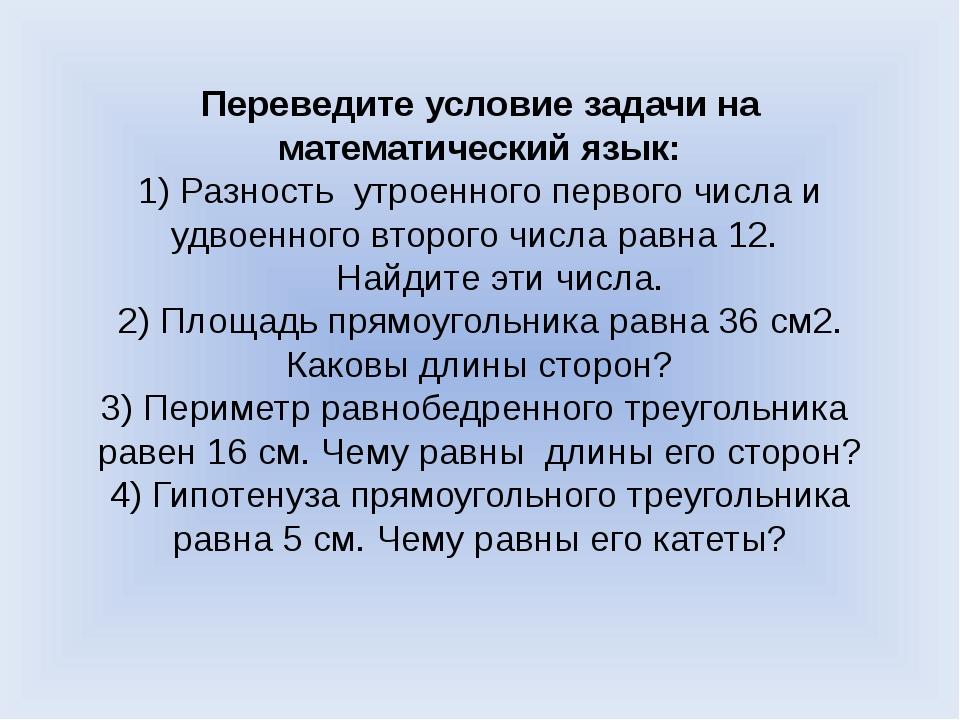 Переведите условие задачи на математический язык: 1) Разность утроенного перв...