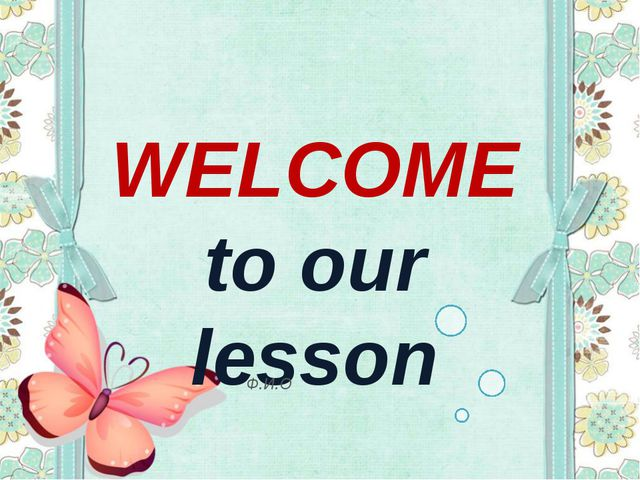 WELCOME to our lesson Ф.И.О