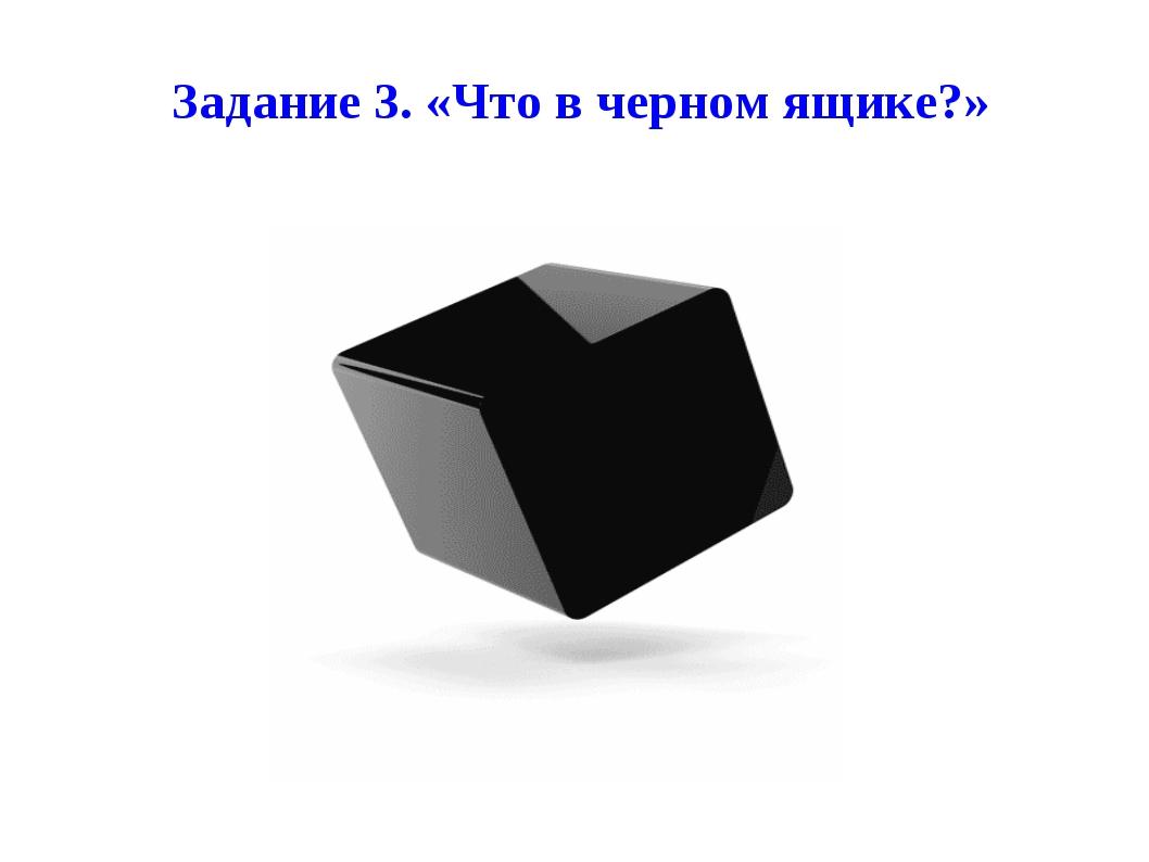Задание 3. «Что в черном ящике?»