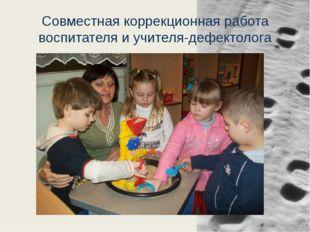 Совместная коррекционная работа воспитателя и учителя-дефектолога