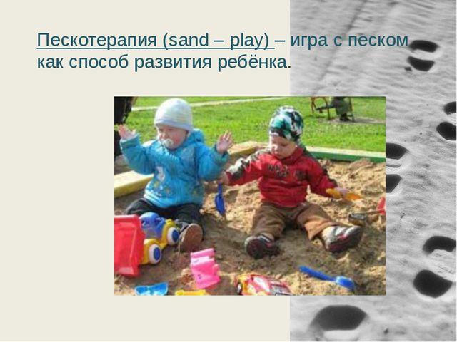 Пескотерапия (sand – play) – игра с песком как способ развития ребёнка.