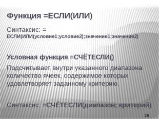 Функция =ЕСЛИ(ИЛИ) Синтаксис: = ЕСЛИ(ИЛИ(условие1;условие2);значение1;значен