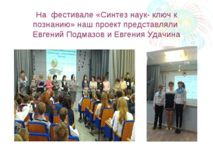 На фестивале «Синтез наук- ключ к познанию» наш проект представляли Евгений П