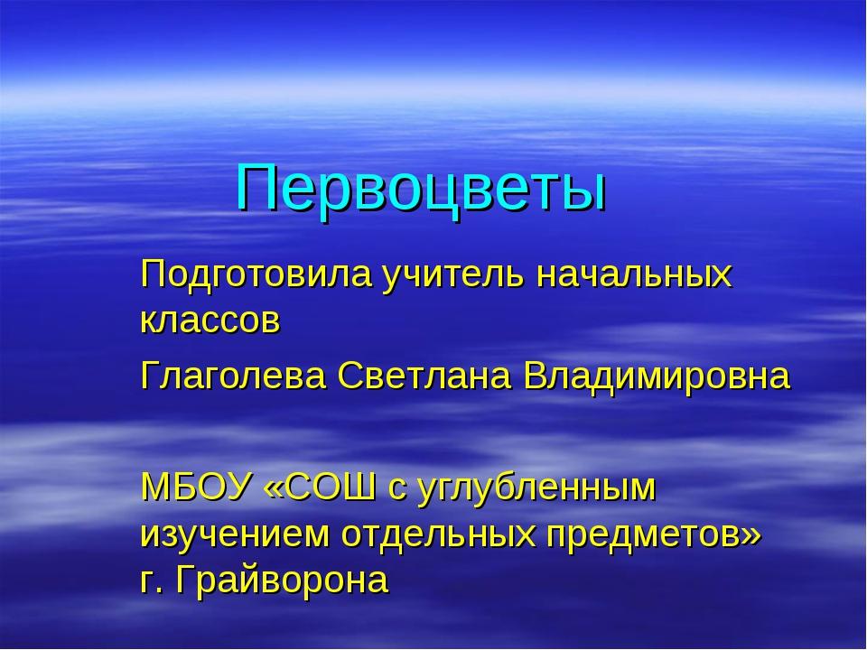 Первоцветы Подготовила учитель начальных классов Глаголева Светлана Владимиро...