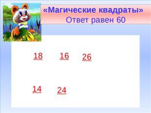 18 16 26 14 24 «Магические квадраты» Ответ равен 60