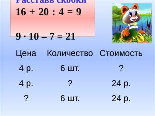 Расставь скобки 16 + 20 : 4 = 9 9 · 10 – 7 = 21 Цена Количество Стоимость
