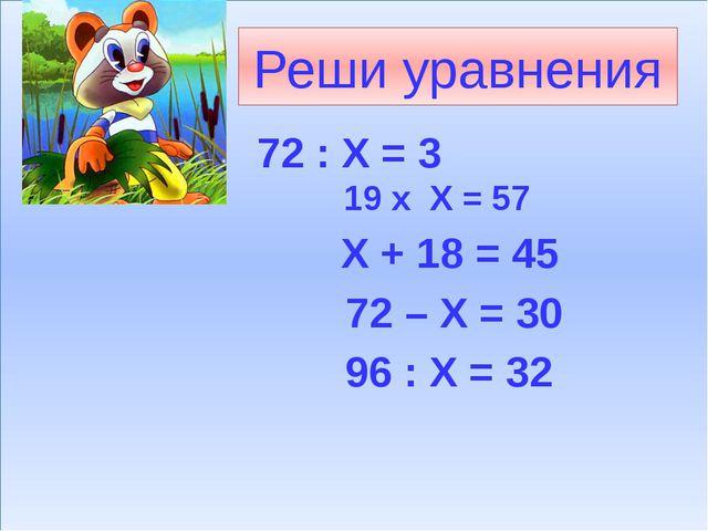 Реши уравнения 72 : Х = 3 19 х Х = 57 Х + 18 = 45 72 – Х = 30 96 : Х = 32