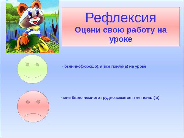 Рефлексия Оцени свою работу на уроке - отлично(хорошо), я всё понял(а) на ур...