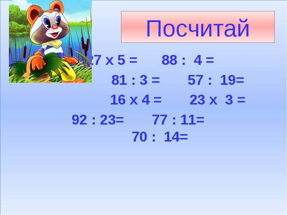 Посчитай 27 х 5 = 88 : 4 = 81 : 3 = 57 : 19= 16 х 4 = 23 х 3 = 92 : 23= 77 :...