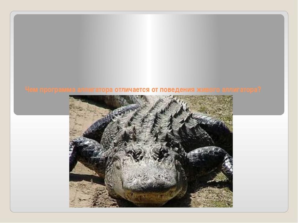Чем программа аллигатора отличается от поведения живого аллигатора?