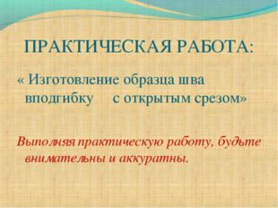 ПРАКТИЧЕСКАЯ РАБОТА: « Изготовление образца шва вподгибку с открытым срезом»