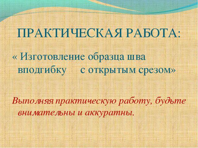 ПРАКТИЧЕСКАЯ РАБОТА: « Изготовление образца шва вподгибку с открытым срезом»...