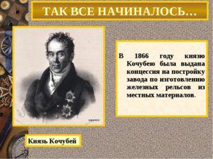 В 1866 году князю Кочубею была выдана концессия на постройку завода по изгот