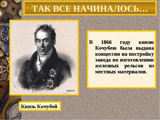 В 1866 году князю Кочубею была выдана концессия на постройку завода по изгот...