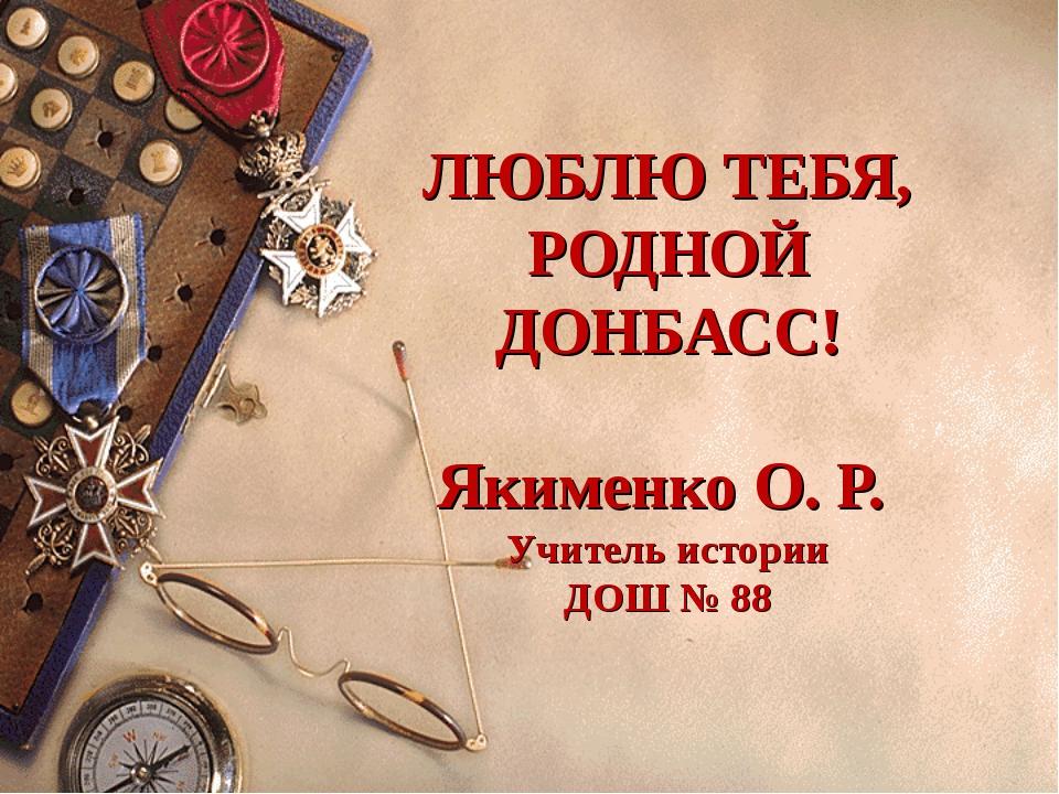 ЛЮБЛЮ ТЕБЯ, РОДНОЙ ДОНБАСС! Якименко О. Р. Учитель истории ДОШ № 88