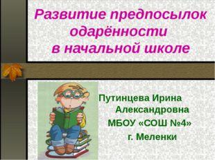 Развитие предпосылок одарённости в начальной школе Путинцева Ирина Александ