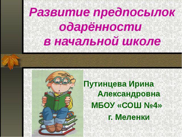 Развитие предпосылок одарённости в начальной школе Путинцева Ирина Александ...