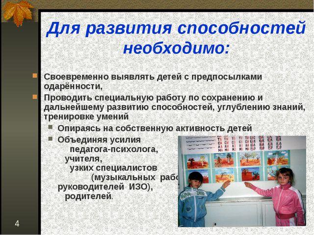 * Для развития способностей необходимо: Своевременно выявлять детей с предпос...