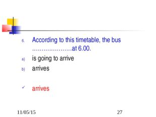 According to this timetable, the bus …………………at 6.00. is going to arrive arriv