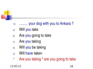 ......... your dog with you to Ankara ? Will you take Are you going to take A