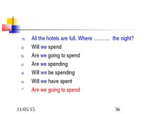 All the hotels are full. Where ............ the night? Will we spend Are we g