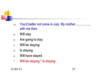 You'd better not come in July. My mother.................. with me then. Will
